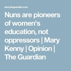 Nuns are pioneers of women's education, not oppressors | Mary Kenny | Opinion | The Guardian