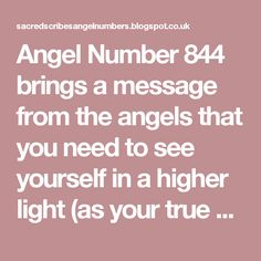 Angel Number 844 brings a message from the angels that you need to see yourself in a higher light (as your true self as a Divine being). You have a lot of work to do in this lifetime and your angels fully encourage and support you. Your Divine life mission requires that you be your authentic self and work at your most brilliance in order to achieve success on all levels.