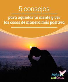 5 consejos para aquietar tu mente y ver las cosas de manera más positiva  En ocasiones nos tenemos que enfrentar a tantas dificultades que es difícil evitar esos pensamientos negativos que nos hunden.