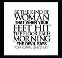 "Be The Kind of Woman that when your Feet Hit the floor each Morning The Devil Says ""Oh Crap, She's Up.""  ~Joyce Meyer"
