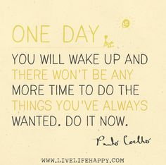 One day you will wake up and there won't be any more time to do the things you've always wanted. Do it now. -Paulo Coelho