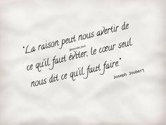 """""""La raison peut nous avertir de ce qu'il faut éviter, le cœur seul nous dit ce qu'il faut faire."""" ✒️ Joseph Joubert"""