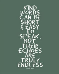 Kind words...funny that I seem to forget alot of things I wish to remember, but the kind words spoken to me are etched upon my soul.