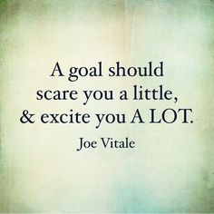 """Inspirational quote: """"A goal should scare you a little and excite you a lot."""" - Joe Vitale"""