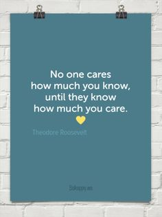 No one cares how much you know, until they know how much you care. by Theodore Roosevelt #79360