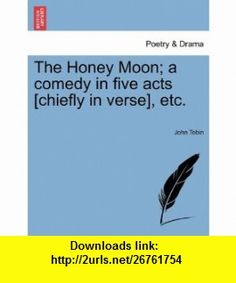 The Honey Moon; a comedy in five acts [chiefly in verse], etc. (9781241084462) John Tobin , ISBN-10: 1241084467  , ISBN-13: 978-1241084462 ,  , tutorials , pdf , ebook , torrent , downloads , rapidshare , filesonic , hotfile , megaupload , fileserve