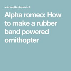 Alpha romeo: How to make a rubber band powered ornithopter