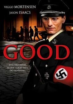 """Good (2008) The rise of national socialism in Germany should not be regarded as a conspiracy of madmen. Millions of """"good"""" people found themselves in a society spiralling into terrible chaos. A film about then, which illuminates the terrors of now. Viggo Mortensen, Jason Isaacs, Jodie Whittaker...TS drama"""