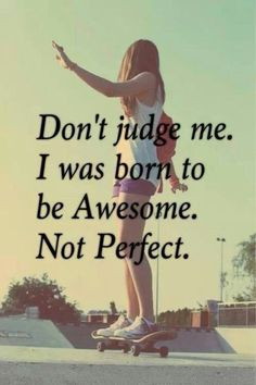 Don't judge me, I was born to be awesome, not perfect.