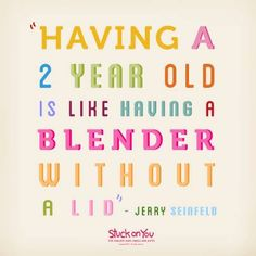 Having a 2 year old is like having a blender without a lid...Seinfeld