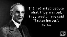 """If I had asked people what they wanted, they would have said """"faster horses"""". - Henry Ford"""
