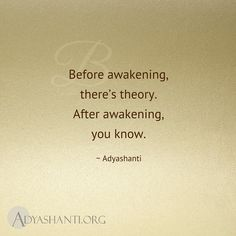 Before awakening, there's theory. After awakening, you know. ~ Adyashanti