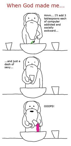 "When God made me... ""Hmm... I'll add 3 tablespoons each of computer addicted and socially awkward... and just a dash of sexy... OOOPS!"""