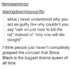Sirius Black - Professional Drama Queen.