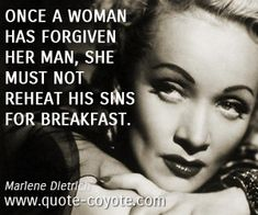 Marlene-Dietrich - Once a woman has forgiven her man, she must not reheat his sins for breakfast.