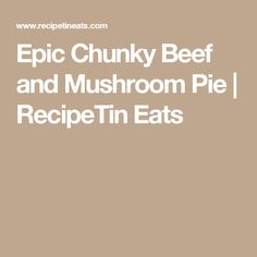 Epic Chunky Beef and Mushroom Pie | RecipeTin Eats