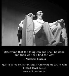 """""""Determine that the thing can and shall be done, and then we shall find the way."""" ~ Abraham Lincoln • Quoted in the """"Time to Write"""" section of The Voice of the Muse: Answering the Call to Write by Mark David Gerson • Amazon/Kindle, Nook, Kobo, iBook • More writing inspiration at www.amazon.com/author/markdavidgerson"""