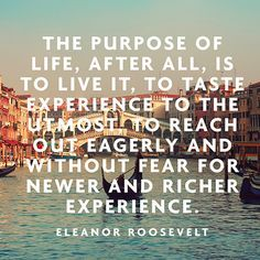 """""""The purpose of life, after all, is to live it, to taste experience to the utmost, to reach out eagerly and without fear for newer and richer experience."""" -Eleanor Roosevelt"""