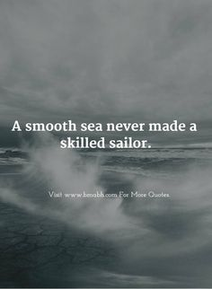 A smooth sea never made a skilled sailor. Follow us for more awesome quotes: https://www.pinterest.com/bmabh/, https://www.facebook.com/bmabh.