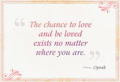 """The chance to love and be loved exists no matter where you are."" — Oprah"