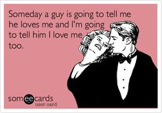 Funny Flirting Ecard: Someday a guy is going to tell me he loves me and I'm going to tell him I love me too.