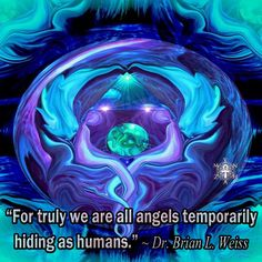 """For truly we are all angels temporarily hiding as humans."" ~ Dr. Brian L. Weiss"