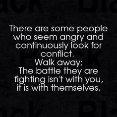 Walk away from people who are constantly angry, the battle is with themselves.