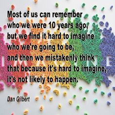Most of us can remember who we were 10 years ago, but we find it hard to imagine who we're going to be, and then we mistakenly think that because it's hard to imagine, it's not likely to happen.  Dan Gilbert
