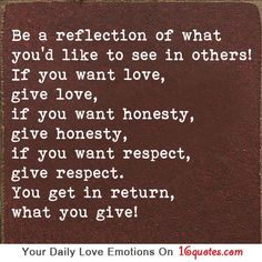 Be a reflection of what you'd like to see in others! If you want love, give love, if you want honesty, give honesty, if you want respect, give respect. You get in return, what you give!