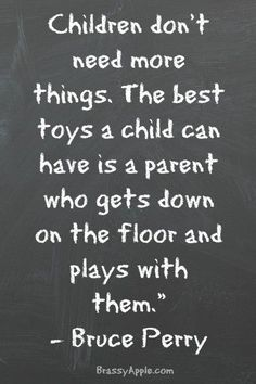 """Children don't need more things. The best toys a child can have is a parent who gets down on the floor and plays with them"" - Bruce Perry"