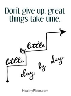 Positive Quote: Don't give up, great things take time. www.HealthyPlace.com