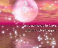 Stay centered in Love and miracles happen.