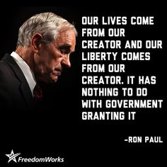 Our lives come from our Creator and our Liberty comes from our Creator. It has nothing to do with government granting it. Ron Paul, Our President, Deep, God Bless America, Founding Fathers, Before Us, Atheist, We The People, Stupid People