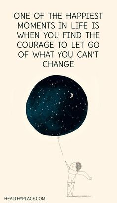 Positive Quote: One of the happiest moments in life is when you find the courague to let go of what you can't change. www.HealthyPlace.com