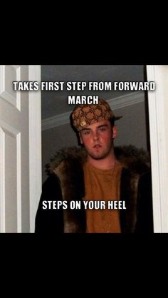 This describes one of the cadets that always gets behind me