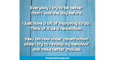 Everyday I try to be better than I was the day before.I just have a lot of improving to do. Think of it as a renovation.