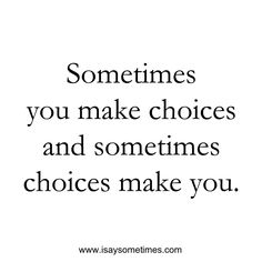 Sometimes you make choices and sometimes choices make you.
