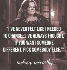 """I've never felt like I needed to change...I've always thought, 'If you want someone different, pick somebody else. ' """