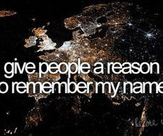 Bucket List -- give people a reason to remember my name