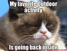 My favorite outdoor activity is going back inside. Mine too, Grumpy Cat, mine too.