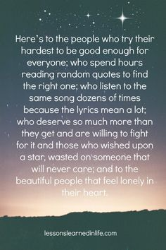Here's to the people who try their hardest to be good enough for everyone; who spend hours reading random quotes to find the right one; who listen to the same song dozens of times because the lyrics