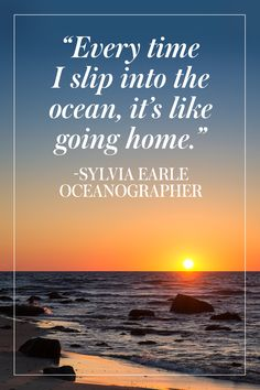 """Everytime I slip into the ocean, it's like going home."" -Sylvia Earle 10 Inspiring Quotes About The Ocean from Town & Country"