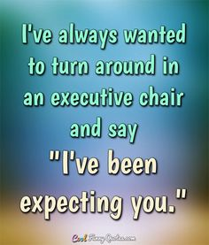 """I've always wanted to turn around in an executive chair and say """"I've been expecting you."""" #coolfunnyquotes"""