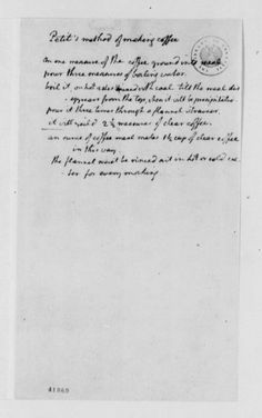 """Jefferson wrote out a method for making coffee according to Adrien Petit, who ran Jefferson's households in Paris, France and Philadelphia. """"On one measure of the coffee ground into meal pour three measures of boiling water...pour it three times through a flannel strainer... it will yield 2 1/3 measure of clear coffee..."""""""