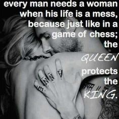 Every man needs a woman when his life is a mess, because just like in a game of chess; the Queen protects the King