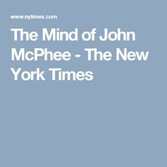 The Mind of John McPhee - The New York Times
