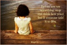 Before you say something, stop and think how you'd feel if someone said it to you. <3 More fantastic inspirational quotes on Joy of Mom!  Come by and join us! <3 https://www.facebook.com/joyofmom  #inspirational #quote #joyofmom