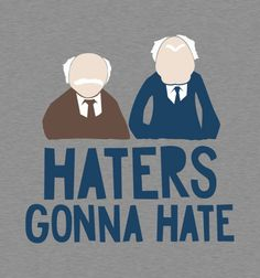 Haters Gonna Hate : The hecklers from the Muppets!  Love this!!!