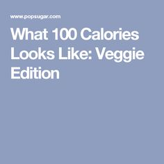 What 100 Calories Looks Like: Veggie Edition