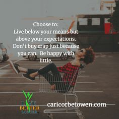 Choose to: Live below your means but above your expectations. Don't buy crap just because you can. Be happy with little. Living Below Your Means, Just Because, You Meant, Natural Health, The Secret, Wellness, Humor, Live, Memes